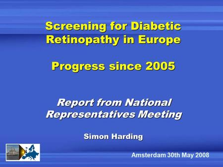 Screening for Diabetic Retinopathy in Europe Progress since 2005 Report from National Representatives Meeting Simon Harding Amsterdam 30th May 2008.