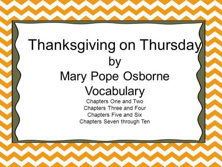 Thanksgiving on Thursday by Mary Pope Osborne Vocabulary Chapters One and Two Chapters Three and Four Chapters Five and Six Chapters Seven through Ten.