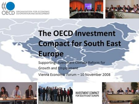 The OECD Investment Compact for South East Europe Supporting Investment Climate Reform for Growth and Employment Vienna Economic Forum – 10 November 2008.