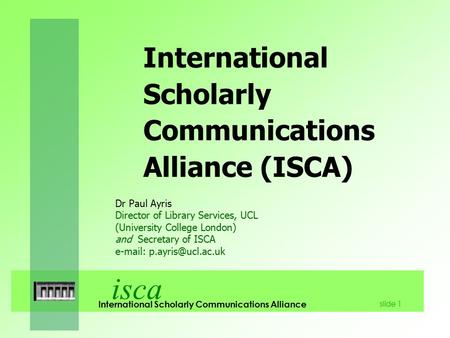 Isca International Scholarly Communications Alliance slide 1 International Scholarly Communications Alliance (ISCA) Dr Paul Ayris Director of Library Services,