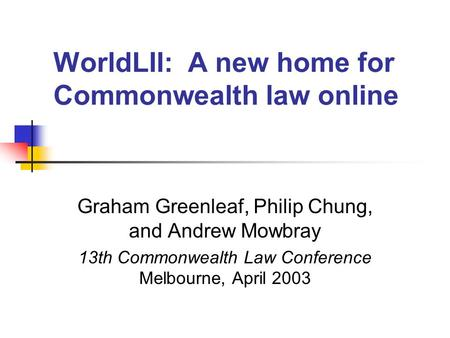 WorldLII: A new home for Commonwealth law online Graham Greenleaf, Philip Chung, and Andrew Mowbray 13th Commonwealth Law Conference Melbourne, April 2003.