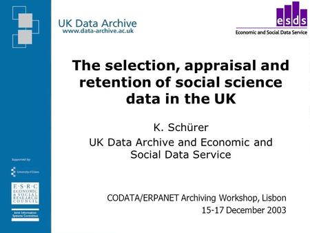 The selection, appraisal and retention of social science data in the UK K. Schürer UK Data Archive and Economic and Social Data Service CODATA/ERPANET.