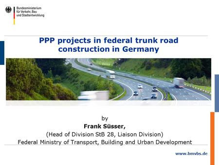 Www.bmvbs.de PPP projects in federal trunk road construction in Germany by Frank Süsser, (Head of Division StB 28, Liaison Division) Federal Ministry of.