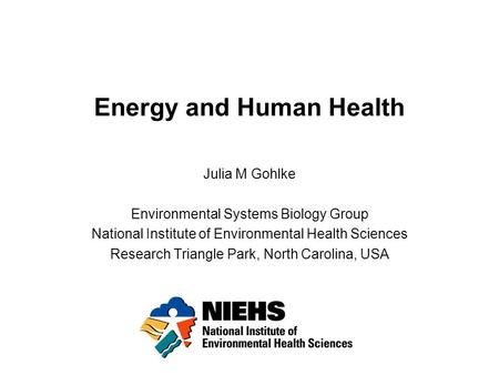 Energy and Human Health Julia M Gohlke Environmental Systems Biology Group National Institute of Environmental Health Sciences Research Triangle Park,