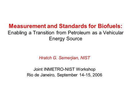 Measurement and Standards for Biofuels: Enabling a Transition from Petroleum as a Vehicular Energy Source Hratch G. Semerjian, NIST Joint INMETRO-NIST.