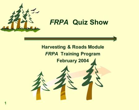 1 FRPA Quiz Show Harvesting & Roads Module FRPA Training Program February 2004.