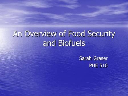 An Overview of Food Security and Biofuels Sarah Graser PHE 510.