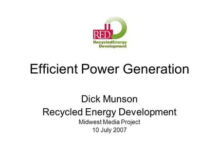 Efficient Power Generation Dick Munson Recycled Energy Development Midwest Media Project 10 July 2007.