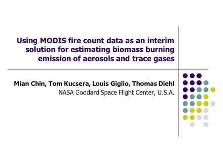 Using MODIS fire count data as an interim solution for estimating biomass burning emission of aerosols and trace gases Mian Chin, Tom Kucsera, Louis Giglio,
