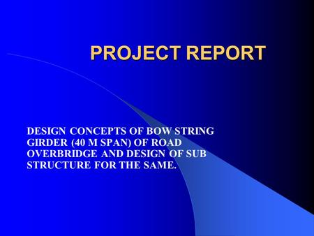 PROJECT REPORT DESIGN CONCEPTS OF BOW STRING GIRDER (40 M SPAN) OF ROAD OVERBRIDGE AND DESIGN OF SUB STRUCTURE FOR THE SAME.