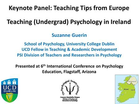 Keynote Panel: Teaching Tips from Europe Teaching (Undergrad) Psychology in Ireland Suzanne Guerin School of Psychology, University College Dublin UCD.