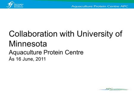 Collaboration with University of Minnesota Aquaculture Protein Centre Ås 16 June, 2011.