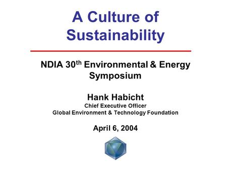 A Culture of Sustainability NDIA 30 th Environmental & Energy Symposium Hank Habicht Chief Executive Officer Global Environment & Technology Foundation.