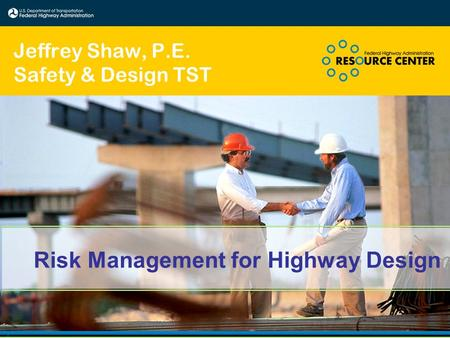Risk Management for Highway Design Jeffrey Shaw, P.E. Safety & Design TST.