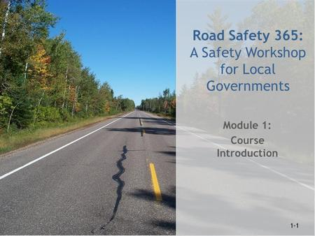 1-1 Road Safety 365: A Safety Workshop for Local Governments Module 1: Course Introduction 1-1.