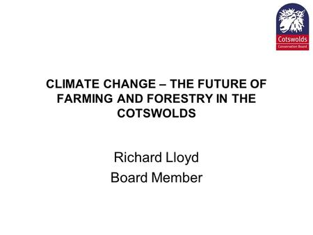CLIMATE CHANGE – THE FUTURE OF FARMING AND FORESTRY IN THE COTSWOLDS Richard Lloyd Board Member.