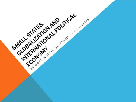 SMALL STATES, GLOBALIZATION AND INTERNATIONAL POLITICAL ECONOMY DR OWEN WORTH, UNIVERSITY OF LIMERICK.