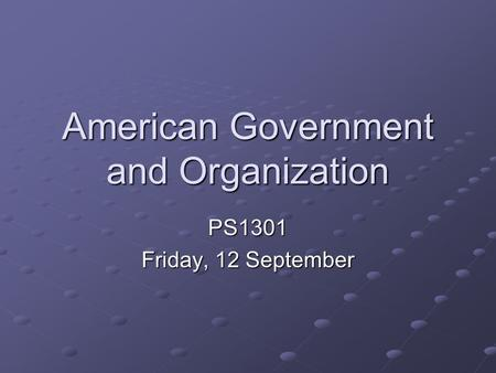 American Government and Organization PS1301 Friday, 12 September.