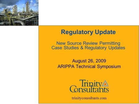 Regulatory Update New Source Review Permitting Case Studies & Regulatory Updates August 26, 2009 ARIPPA Technical Symposium trinityconsultants.com.
