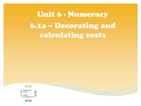 Unit 6 - Numeracy 6.1a – Decorating and calculating costs.