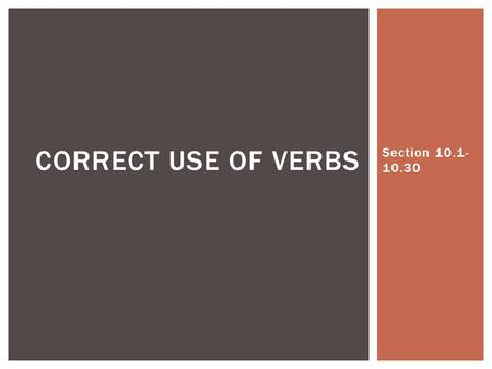 Section 10.1- 10.30 CORRECT USE OF VERBS.  Verbs have four principal parts: 1.The present 2.The present participle 3.The past 4.The past participle 