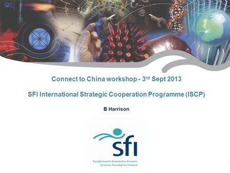 Connect to China workshop - 3 rd Sept 2013 SFI International Strategic Cooperation Programme (ISCP) B Harrison.