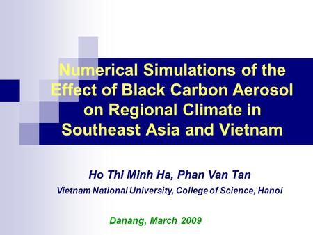 Numerical Simulations of the Effect of Black Carbon Aerosol on Regional Climate in Southeast Asia and Vietnam Danang, March 2009 Ho Thi Minh Ha, Phan Van.