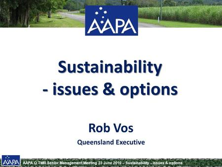 AAPA Q TMR Senior Management Meeting 23 June 2010 – Sustainability - issues & options Sustainability - issues & options Rob Vos Queensland Executive.