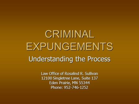 CRIMINAL EXPUNGEMENTS Understanding the Process Law Office of Rosalind R. Sullivan 12100 Singletree Lane, Suite 137 Eden Prairie, MN 55344 Phone: 952-746-1252.