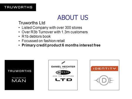 ABOUT US Truworths Ltd Listed Company with over 300 stores Over R3b Turnover with 1.3m customers R1b debtors book Focussed on fashion retail Primary credit.