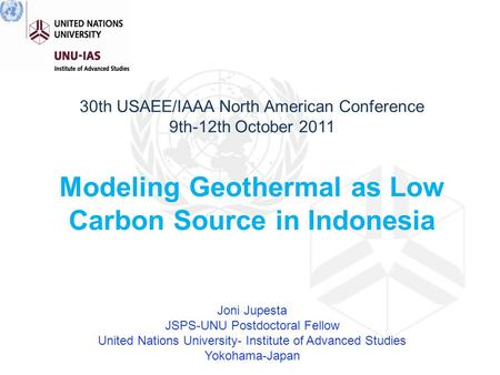 30th USAEE/IAAA North American Conference 9th-12th October 2011 Modeling Geothermal as Low Carbon Source in Indonesia Joni Jupesta JSPS-UNU Postdoctoral.