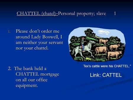 CHATTEL (chatel) - Personal property; slave 1 1. Please don't order me around Lady Boswell, I am neither your servant nor your chattel. 2. The bank held.