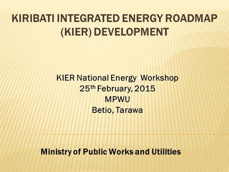 KIRIBATI INTEGRATED ENERGY ROADMAP (KIER) DEVELOPMENT Ministry of Public Works and Utilities KIER National Energy Workshop 25 th February, 2015 MPWU Betio,