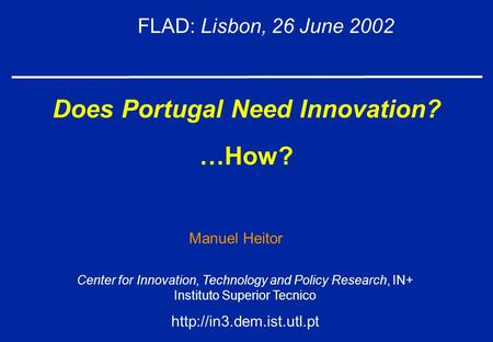 Does Portugal Need Innovation? …How? FLAD: Lisbon, 26 June 2002 Center for Innovation, Technology and Policy Research, IN+ Instituto Superior Tecnico