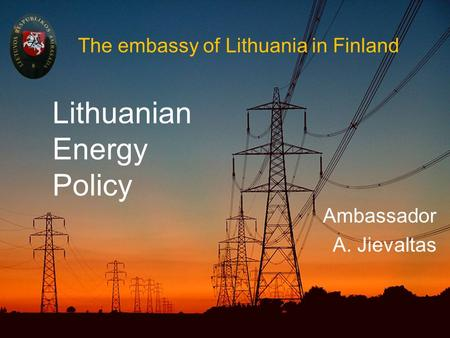 The embassy of Lithuania in Finland Ambassador A. Jievaltas Lithuanian Energy Policy.