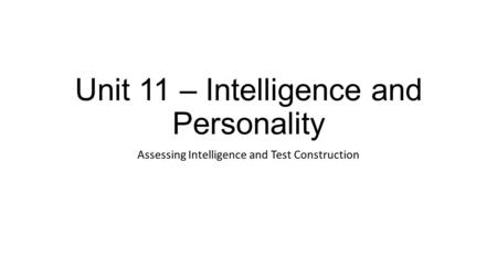 Unit 11 – Intelligence and Personality Assessing Intelligence and Test Construction.