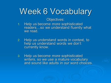 Week 6 Vocabulary Objectives: 1. Help us become more sophisticated readers…so we understand fluently what we read. 2. Help us understand words in context,