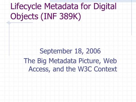Lifecycle Metadata for Digital Objects (INF 389K) September 18, 2006 The Big Metadata Picture, Web Access, and the W3C Context.