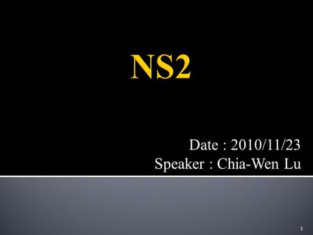 Date : 2010/11/23 Speaker : Chia-Wen Lu 1.  Network Simulation  Introduction to NS2  Simple Simulation Example 2.