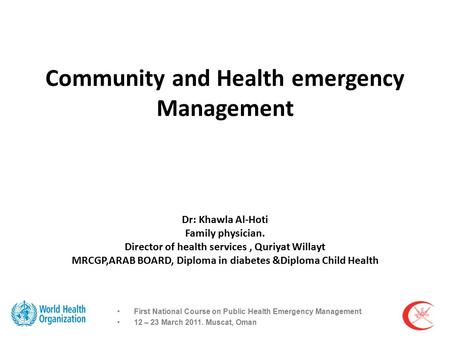 Community and Health emergency Management Dr: Khawla Al-Hoti Family physician. Director of health services, Quriyat Willayt MRCGP,ARAB BOARD, Diploma in.