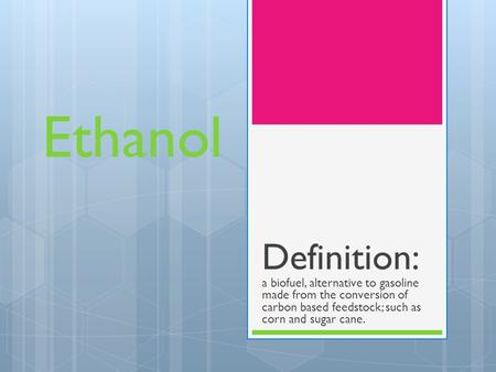 Ethanol Definition: a biofuel, alternative to gasoline made from the conversion of carbon based feedstock; such as corn and sugar cane.