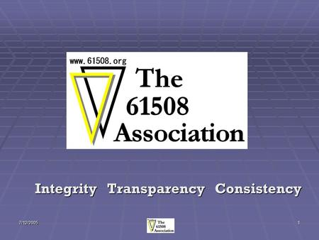 7/12/20051 Integrity Transparency Consistency. 7/12/20052 What is The 61508 Association? A cross-industry group of organizations with an interest in achieving.