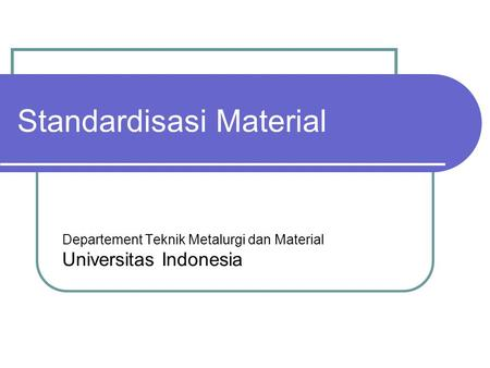 Standardisasi Material Departement Teknik Metalurgi dan Material Universitas Indonesia.