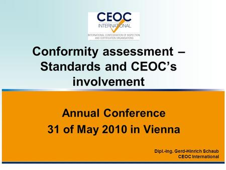 Conformity assessment – Standards and CEOC's involvement Annual Conference 31 of May 2010 in Vienna Dipl.-Ing. Gerd-Hinrich Schaub CEOC International.