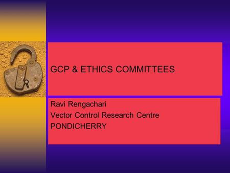 GCP & ETHICS COMMITTEES Ravi Rengachari Vector Control Research Centre PONDICHERRY.