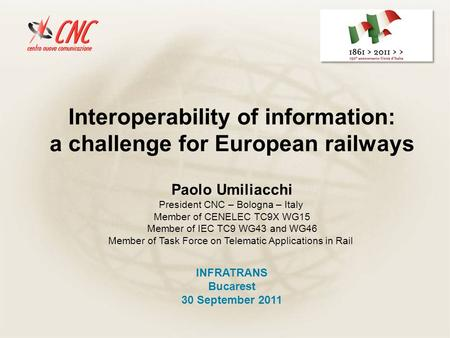 Interoperability of information: a challenge for European railways INFRATRANS Bucarest 30 September 2011 Paolo Umiliacchi President CNC – Bologna – Italy.