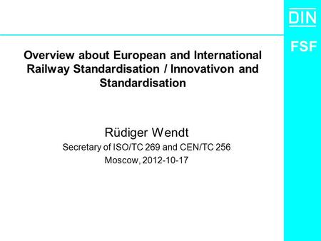 FSF Overview about European and International Railway Standardisation / Innovativon and Standardisation Rüdiger Wendt Secretary of ISO/TC 269 and CEN/TC.