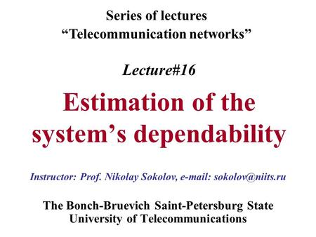 "Lecture#16 Estimation of the system's dependability The Bonch-Bruevich Saint-Petersburg State University of Telecommunications Series of lectures ""Telecommunication."