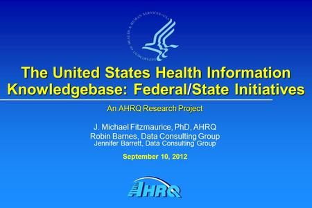 The United States Health Information Knowledgebase: Federal/State Initiatives An AHRQ Research Project J. Michael Fitzmaurice, PhD, AHRQ Robin Barnes,