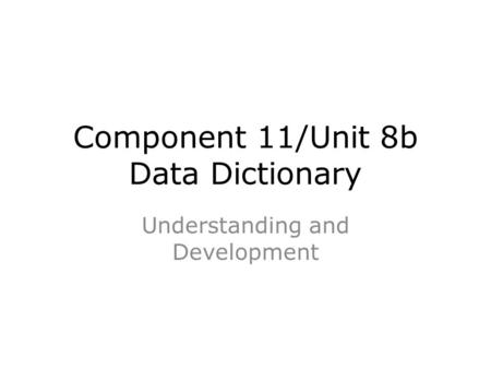 Component 11/Unit 8b Data Dictionary Understanding and Development.